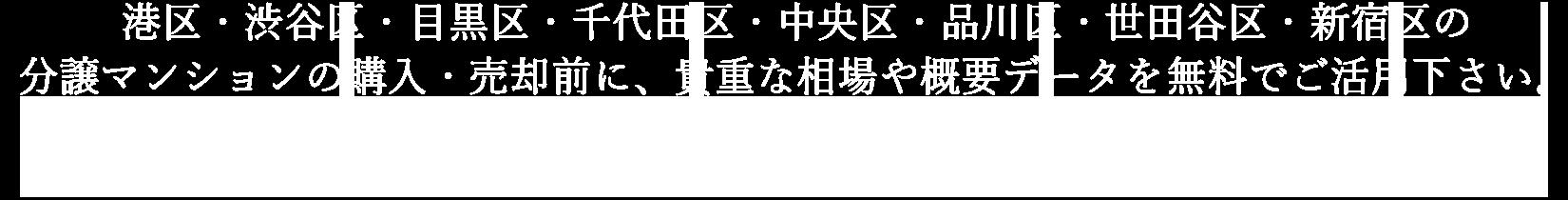港区・渋谷区・目黒区・千代田区・中央区・品川区・世田谷区・新宿区の分譲マンションの購入・売却前に、貴重な相場や概要データを無料でご活用下さい。|アルテカマンションライブラリー